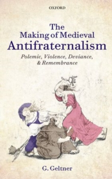 The Making of Medieval Antifraternalism : Polemic, Violence, Deviance, and Remembrance, Hardback Book