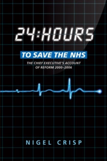 24 hours to save the NHS : The Chief Executive's account of reform 2000 to 2006, Paperback / softback Book