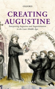 Creating Augustine : Interpreting Augustine and Augustinianism in the Later Middle Ages, Hardback Book