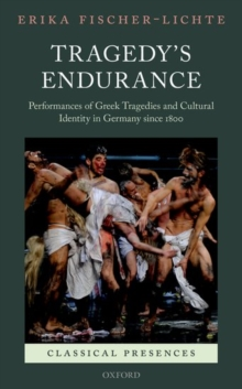 Tragedy's Endurance : Performances of Greek Tragedies and Cultural Identity in Germany since 1800, Hardback Book