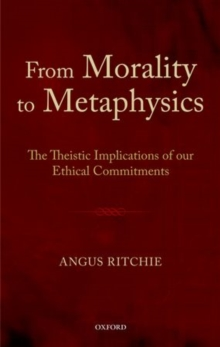 From Morality to Metaphysics : The Theistic Implications of our Ethical Commitments, Hardback Book
