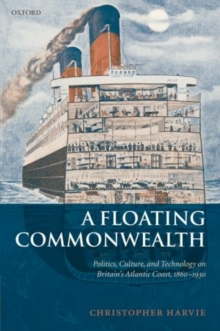 A Floating Commonwealth : Politics, Culture, and Technology on Britain's Atlantic Coast, 1860-1930, Paperback / softback Book
