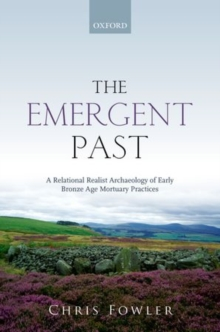 The Emergent Past : A Relational Realist Archaeology of Early Bronze Age Mortuary Practices, Hardback Book