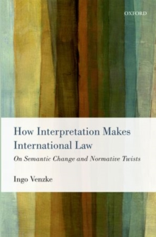 How Interpretation Makes International Law : On Semantic Change and Normative Twists, Hardback Book