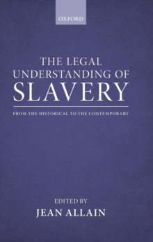 The Legal Understanding of Slavery : From the Historical to the Contemporary, Hardback Book