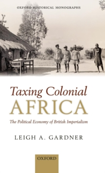 Taxing Colonial Africa : The Political Economy of British Imperialism, Hardback Book