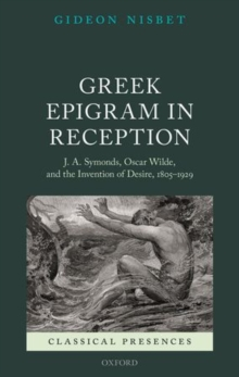 Greek Epigram in Reception : J. A. Symonds, Oscar Wilde, and the Invention of Desire, 1805-1929, Hardback Book