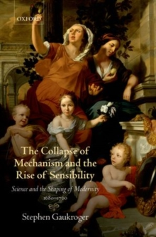 The Collapse of Mechanism and the Rise of Sensibility : Science and the Shaping of Modernity, 1680-1760, Paperback Book