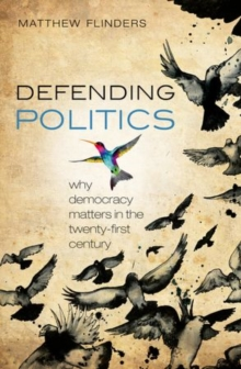 Defending Politics : Why Democracy Matters in the 21st Century, Paperback Book