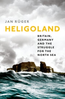 Heligoland : Britain, Germany, and the Struggle for the North Sea, Hardback Book