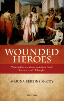 Wounded Heroes : Vulnerability as a Virtue in Ancient Greek Literature and Philosophy, Hardback Book