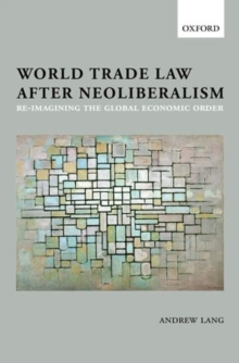 World Trade Law after Neoliberalism : Reimagining the Global Economic Order, Paperback / softback Book