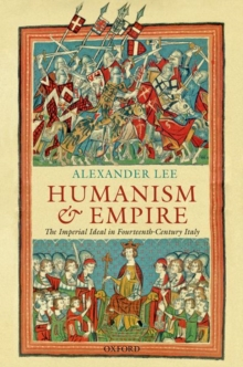 Humanism and Empire : The Imperial Ideal in Fourteenth-Century Italy, Hardback Book
