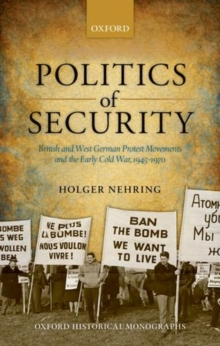 Politics of Security : British and West German Protest Movements and the Early Cold War, 1945-1970, Hardback Book
