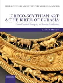 Greco-Scythian Art and the Birth of Eurasia : From Classical Antiquity to Russian Modernity, Hardback Book