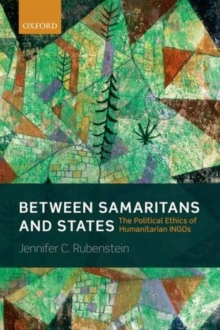 Between Samaritans and States : The Political Ethics of Humanitarian INGOs, Hardback Book