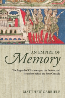 An Empire of Memory : The Legend of Charlemagne, the Franks, and Jerusalem before the First Crusade, Paperback / softback Book