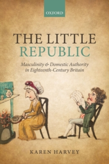 The Little Republic : Masculinity and Domestic Authority in Eighteenth-Century Britain, Paperback / softback Book