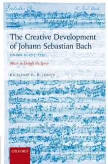 The Creative Development of Johann Sebastian Bach, Volume II: 1717-1750 : Music to Delight the Spirit, Hardback Book