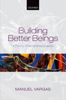Building Better Beings : A Theory of Moral Responsibility, Hardback Book