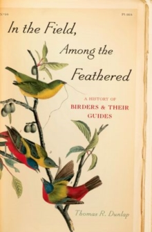 In the Field, Among the Feathered : A History of Birders and Their Guides, Hardback Book