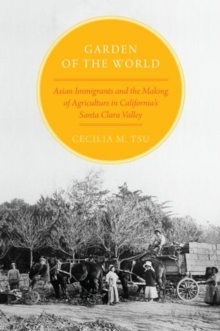 Garden of the World : Asian Immigrants and the Making of Agriculture in California's Santa Clara Valley, Hardback Book