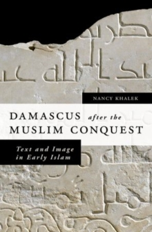 Damascus after the Muslim Conquest : Text and Image in Early Islam, Hardback Book