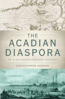 The Acadian Diaspora : An Eighteenth-Century History, Hardback Book