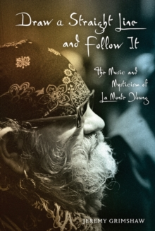 Draw a Straight Line and Follow It : The Music and Mysticism of LaMonte Young, Hardback Book