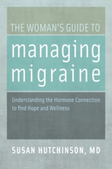 The Woman's Guide to Managing Migraine : Understanding the Hormone Connection to find Hope and Wellness, Paperback / softback Book