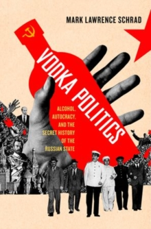 Vodka Politics : Alcohol, Autocracy, and the Secret History of the Russian State, Hardback Book
