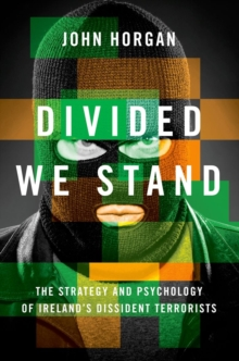 Divided We Stand : The Strategy and Psychology of Ireland's Dissident Terrorists, Hardback Book