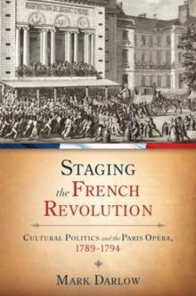 Staging the French Revolution : Cultural Politics and the Paris Opera, 1789-1794, Hardback Book