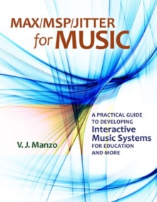 Max/MSP/Jitter for Music : A Practical Guide to Developing Interactive Music Systems for Education and More, Hardback Book