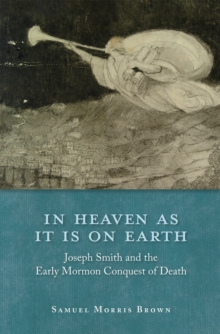In Heaven as It Is on Earth : Joseph Smith and the Early Mormon Conquest of Death, Hardback Book