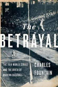 The Betrayal : The 1919 World Series and the Birth of Modern Baseball, Hardback Book