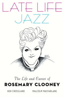 Late Life Jazz : The Life and Career of Rosemary Clooney, Hardback Book