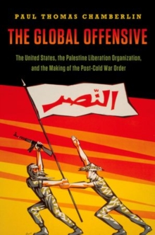 The Global Offensive : The United States, the Palestine Liberation Organization, and the Making of the Post-Cold War Order, Hardback Book