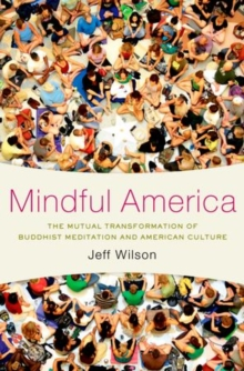 Mindful America : The Mutual Transformation of Buddhism Meditation and American Culture, Hardback Book