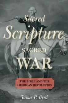 Sacred Scripture, Sacred War : The Bible and the American Revolution, Hardback Book