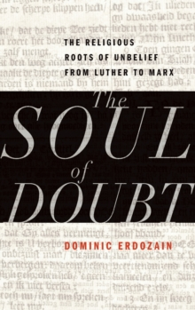 The Soul of Doubt : The Religious Roots of Unbelief from Luther to Marx, Hardback Book
