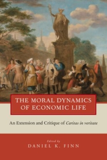 The Moral Dynamics of Economic Life : An Extension and Critique of Caritas in Veritate, Paperback / softback Book