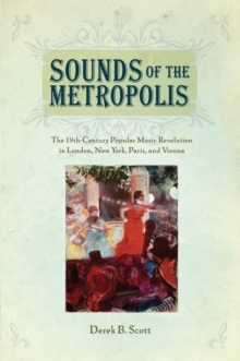 Sounds of the Metropolis : The 19th Century Popular Music Revolution in London, New York, Paris, and Vienna, Paperback / softback Book
