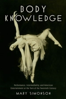 Body Knowledge : Performance, Intermediality, and American Entertainment at the Turn of the Twentieth Century, Hardback Book