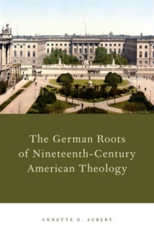 The German Roots of Nineteenth-Century American Theology, Hardback Book