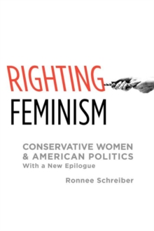 Righting Feminism : Conservative Women and American Politics, with a new epilogue, Paperback / softback Book