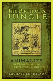 The Birth of a Jungle : Animality in Progressive-Era U.S. Literature and Culture, Hardback Book