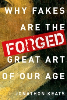 Forged : Why Fakes are the Great Art of Our Age, Hardback Book