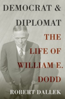 Democrat and Diplomat : The Life of William E. Dodd, Paperback / softback Book