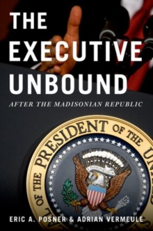The Executive Unbound : After the Madisonian Republic, Paperback / softback Book